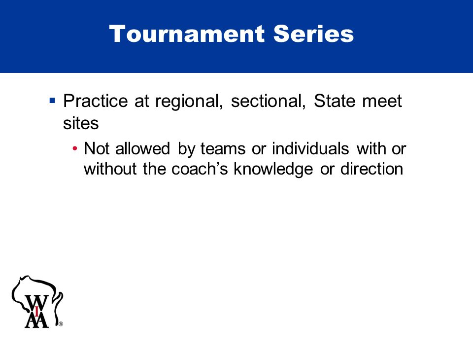 Tournament Series  Practice at regional, sectional, State meet sites Not allowed by teams or individuals with or without the coach's knowledge or direction