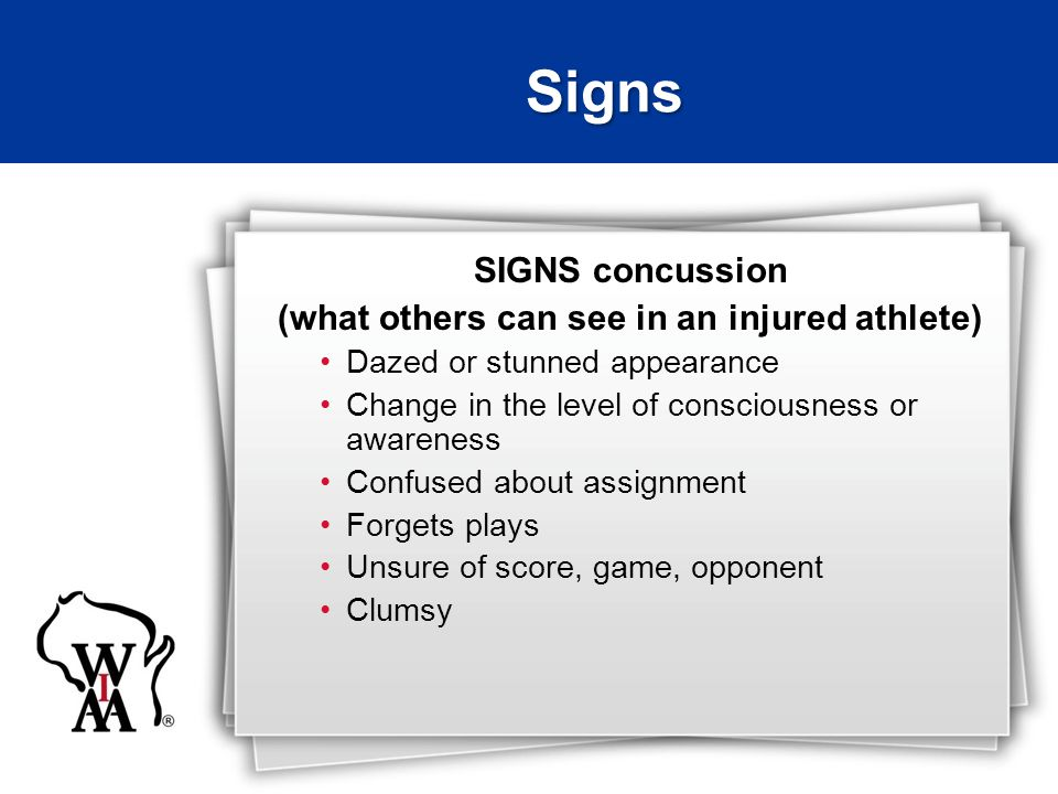SIGNS concussion (what others can see in an injured athlete) Dazed or stunned appearance Change in the level of consciousness or awareness Confused about assignment Forgets plays Unsure of score, game, opponent Clumsy Signs