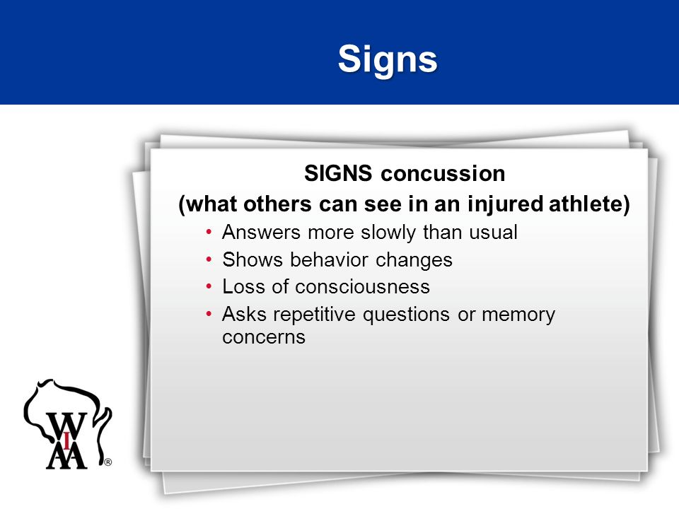 SIGNS concussion (what others can see in an injured athlete) Answers more slowly than usual Shows behavior changes Loss of consciousness Asks repetiti