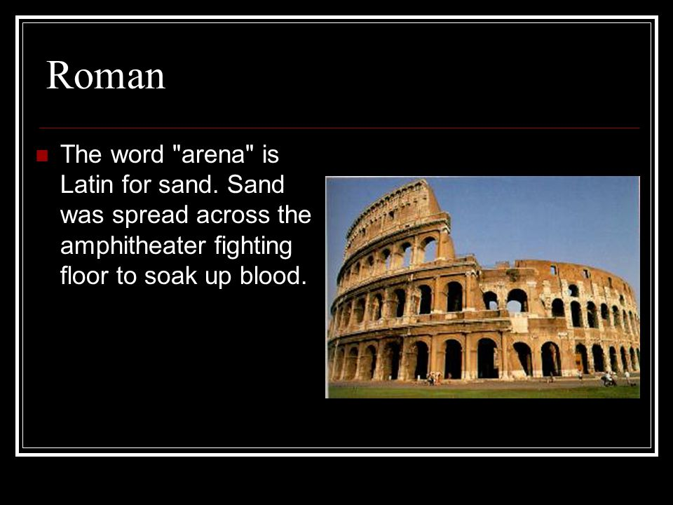 Roman The word arena is Latin for sand.