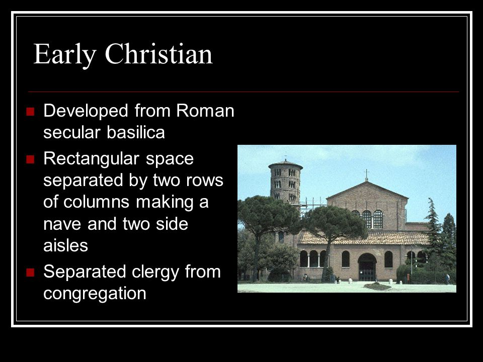 Early Christian Developed from Roman secular basilica Rectangular space separated by two rows of columns making a nave and two side aisles Separated clergy from congregation