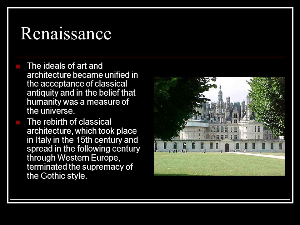 Renaissance The ideals of art and architecture became unified in the acceptance of classical antiquity and in the belief that humanity was a measure of the universe.