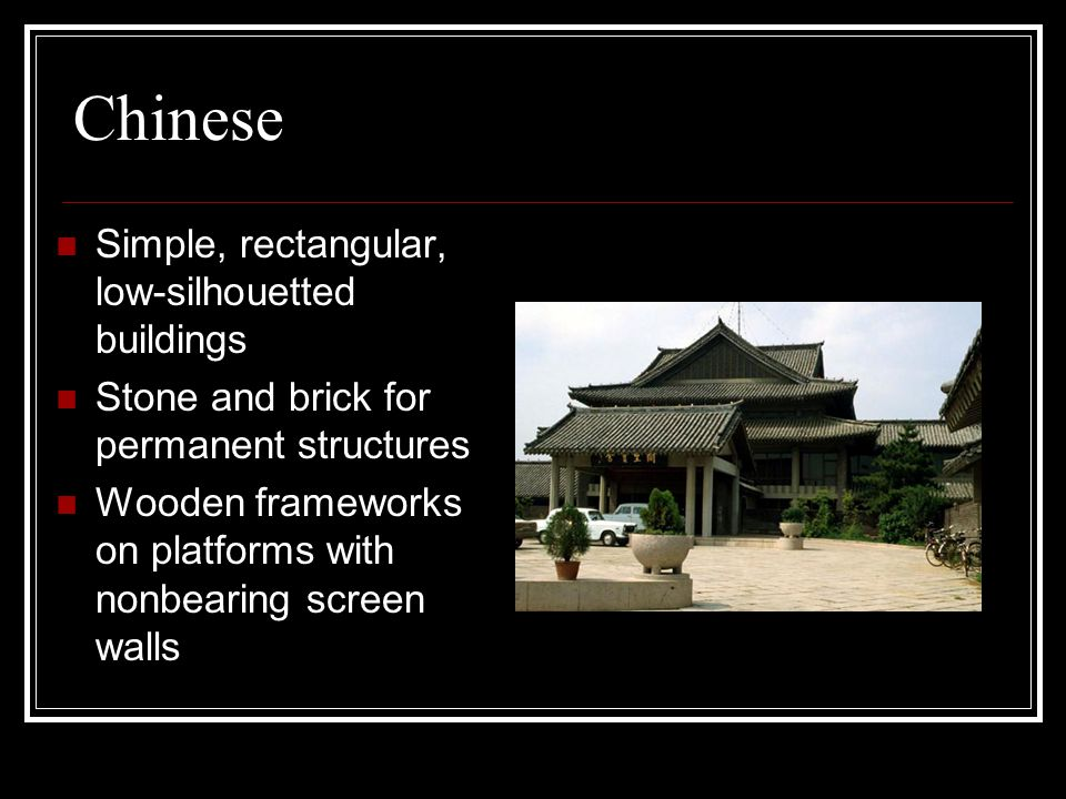 Chinese Simple, rectangular, low-silhouetted buildings Stone and brick for permanent structures Wooden frameworks on platforms with nonbearing screen walls