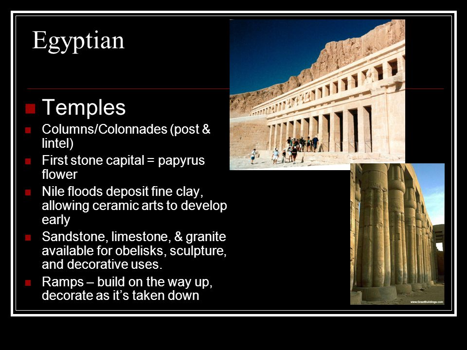 Egyptian Temples Columns/Colonnades (post & lintel) First stone capital = papyrus flower Nile floods deposit fine clay, allowing ceramic arts to develop early Sandstone, limestone, & granite available for obelisks, sculpture, and decorative uses.