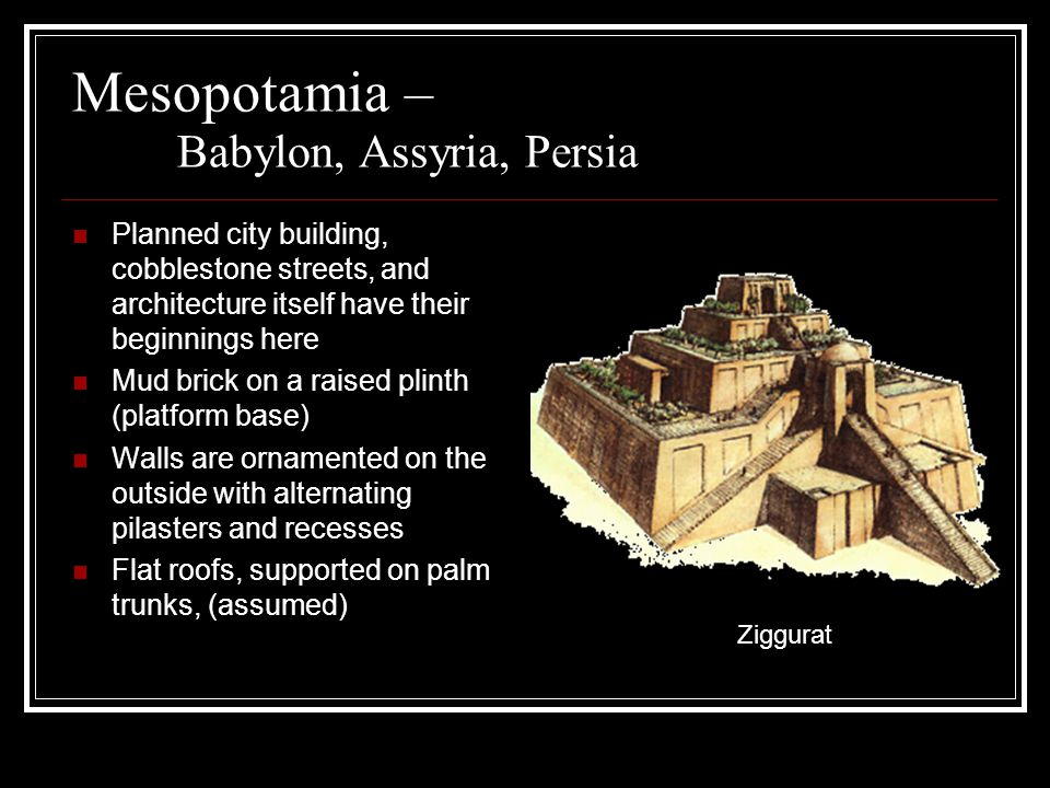 Mesopotamia – Babylon, Assyria, Persia Planned city building, cobblestone streets, and architecture itself have their beginnings here Mud brick on a raised plinth (platform base) Walls are ornamented on the outside with alternating pilasters and recesses Flat roofs, supported on palm trunks, (assumed) Ziggurat