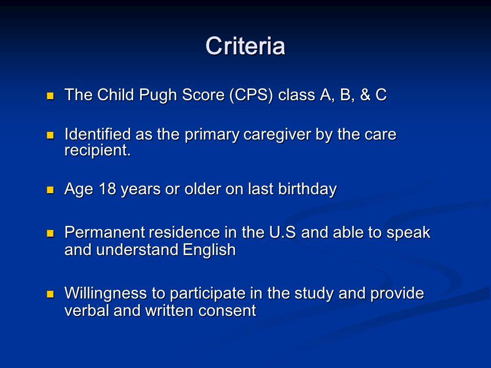 Criteria The Child Pugh Score (CPS) class A, B, & C The Child Pugh Score (CPS) class A, B, & C Identified as the primary caregiver by the care recipient.