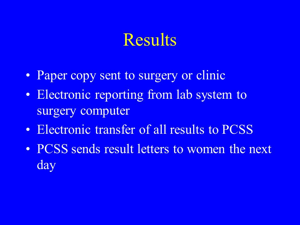 Results Paper copy sent to surgery or clinic Electronic reporting from lab system to surgery computer Electronic transfer of all results to PCSS PCSS sends result letters to women the next day