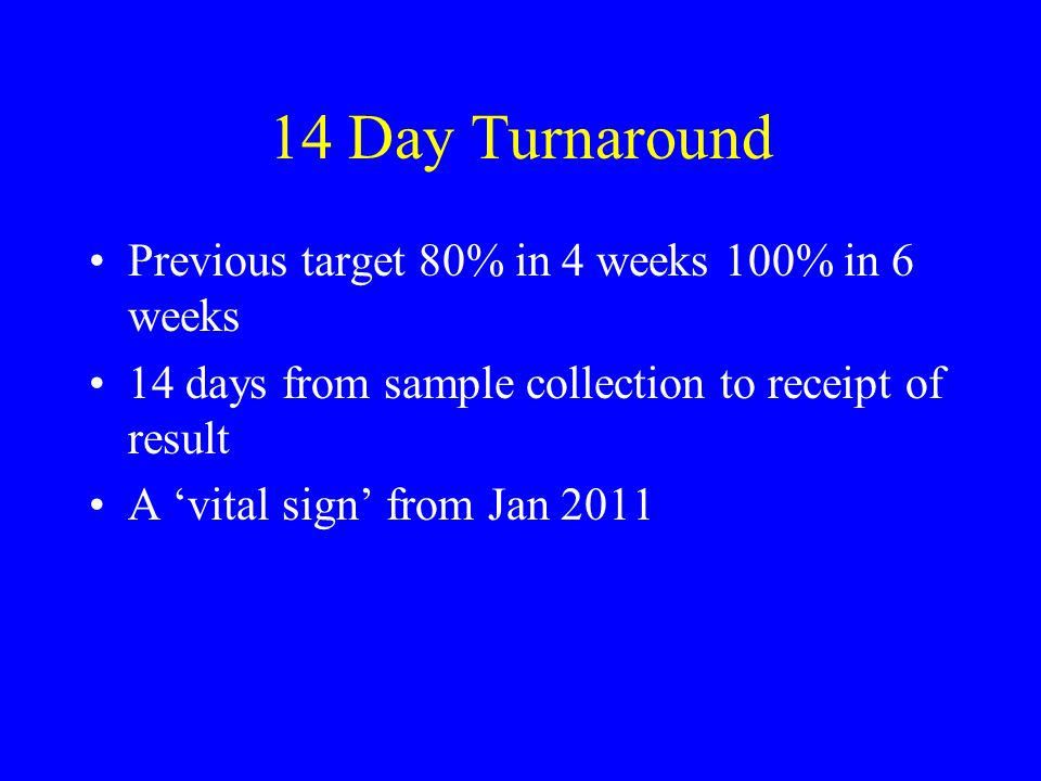 14 Day Turnaround Previous target 80% in 4 weeks 100% in 6 weeks 14 days from sample collection to receipt of result A 'vital sign' from Jan 2011