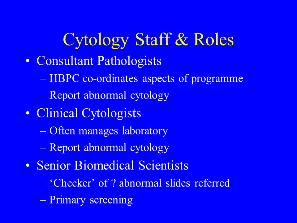 Cytology Staff & Roles Consultant Pathologists –HBPC co-ordinates aspects of programme –Report abnormal cytology Clinical Cytologists –Often manages laboratory –Report abnormal cytology Senior Biomedical Scientists –'Checker' of .