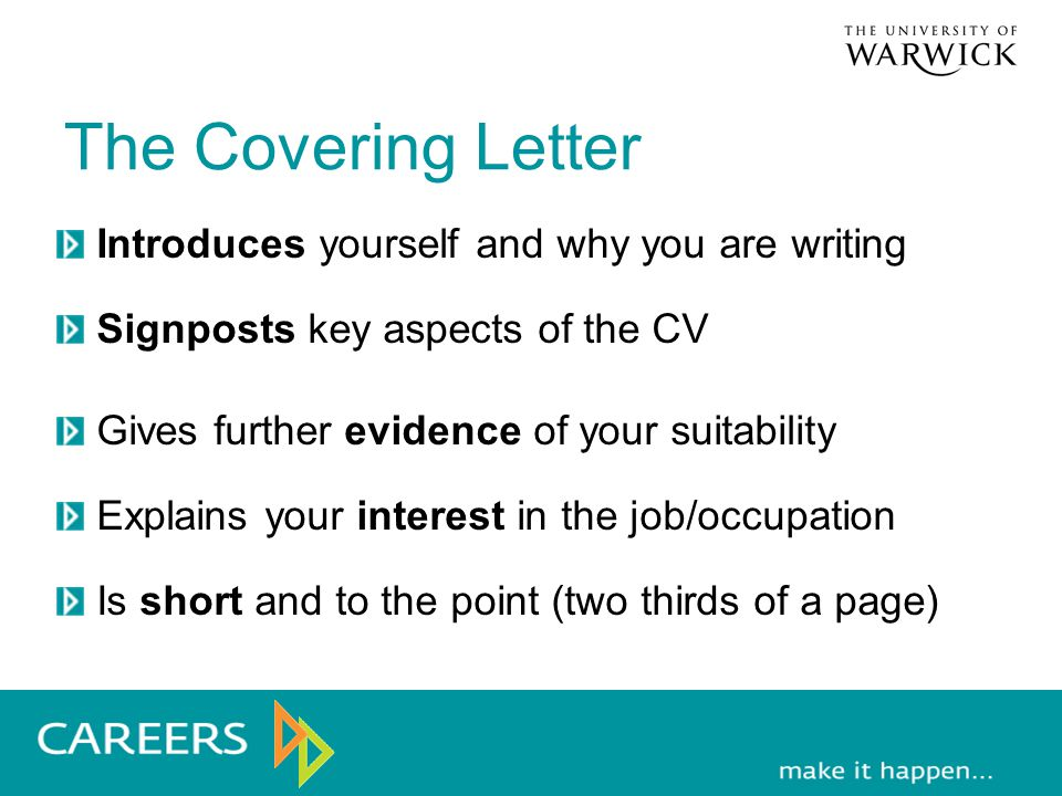 The Covering Letter Introduces yourself and why you are writing Signposts key aspects of the CV Gives further evidence of your suitability Explains your interest in the job/occupation Is short and to the point (two thirds of a page)