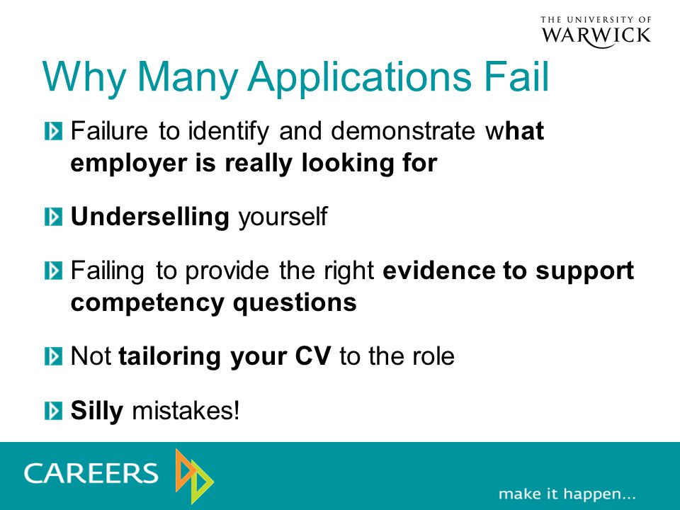 Why Many Applications Fail Failure to identify and demonstrate what employer is really looking for Underselling yourself Failing to provide the right evidence to support competency questions Not tailoring your CV to the role Silly mistakes!