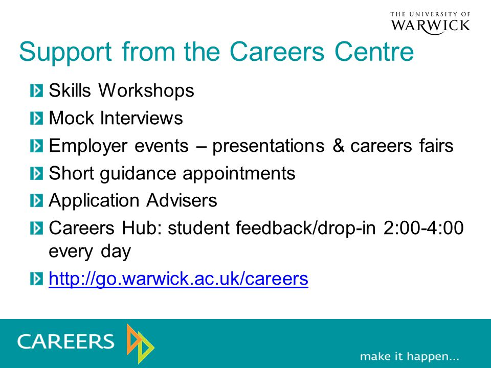 Support from the Careers Centre Skills Workshops Mock Interviews Employer events – presentations & careers fairs Short guidance appointments Application Advisers Careers Hub: student feedback/drop-in 2:00-4:00 every day http://go.warwick.ac.uk/careers