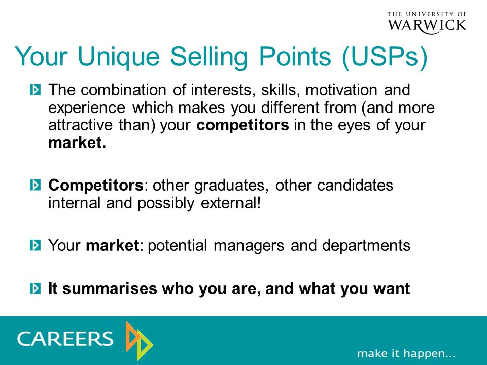 Your Unique Selling Points (USPs) The combination of interests, skills, motivation and experience which makes you different from (and more attractive than) your competitors in the eyes of your market.