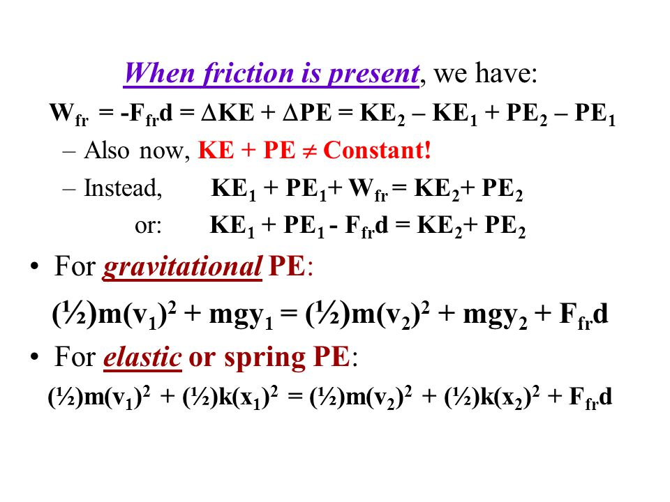 When friction is present, we have: W fr = -F fr d =  KE +  PE = KE 2 – KE 1 + PE 2 – PE 1 –Also now, KE + PE  Constant! –Instead, KE 1 + PE 1 + W f