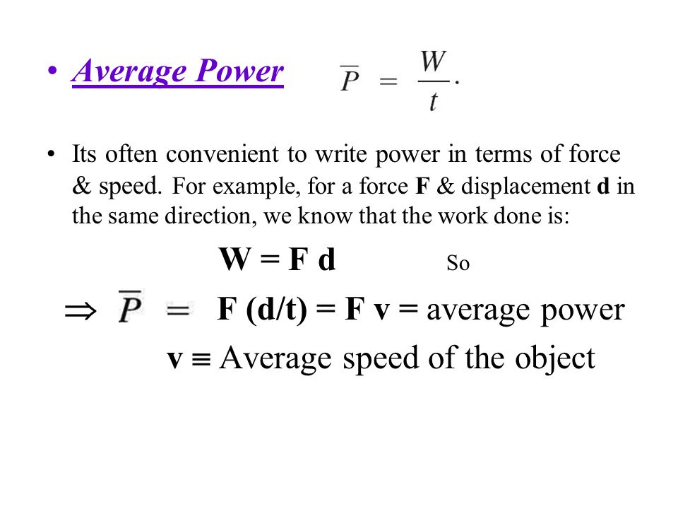Average Power Its often convenient to write power in terms of force & speed. For example, for a force F & displacement d in the same direction, we kno