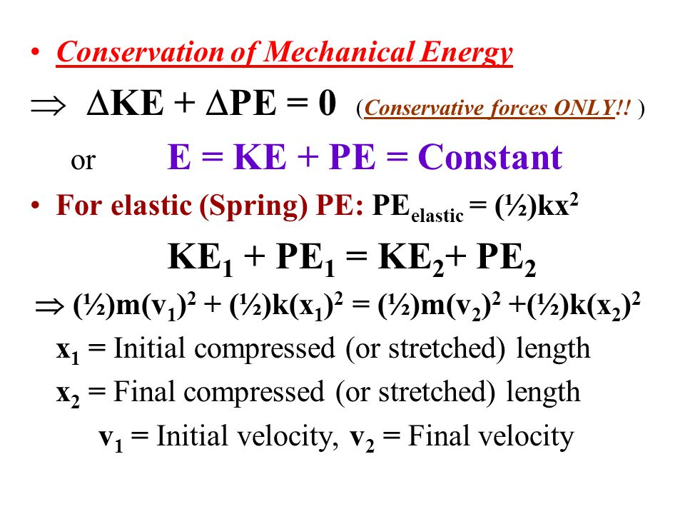 Conservation of Mechanical Energy   KE +  PE = 0 (Conservative forces ONLY!! ) or E = KE + PE = Constant For elastic (Spring) PE: PE elastic = (½)k