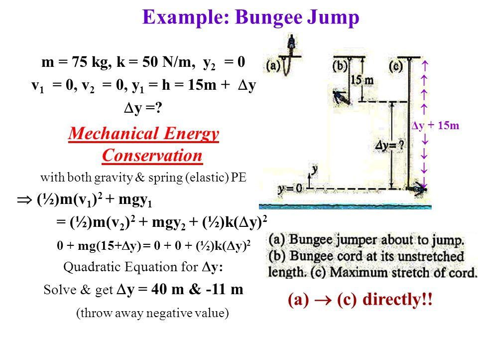 Example: Bungee Jump (a)  (c) directly!!  Δy + 15m  m = 75 kg, k = 50 N/m, y 2 = 0 v 1 = 0, v 2 = 0, y 1 = h = 15m +  y  y =? Mechanical Energy C