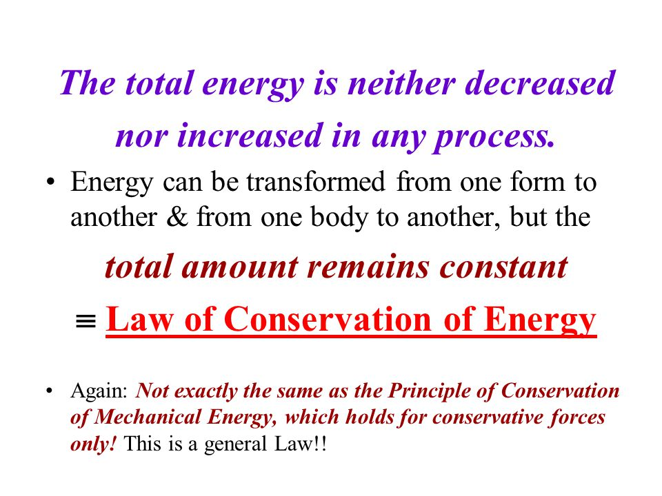 The total energy is neither decreased nor increased in any process. Energy can be transformed from one form to another & from one body to another, but