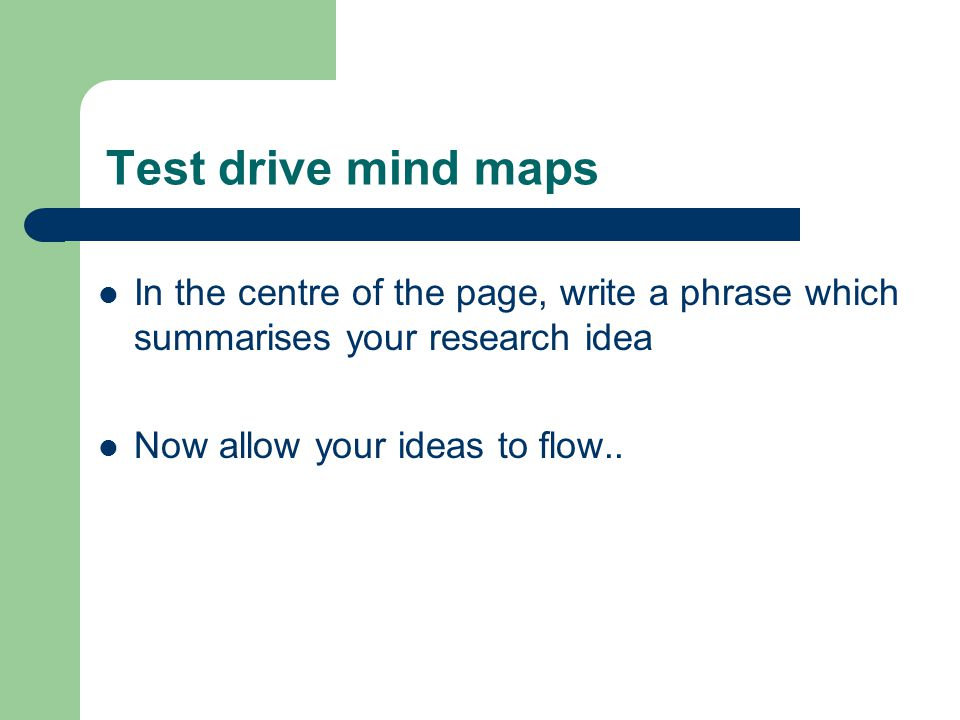 Test drive mind maps In the centre of the page, write a phrase which summarises your research idea Now allow your ideas to flow..