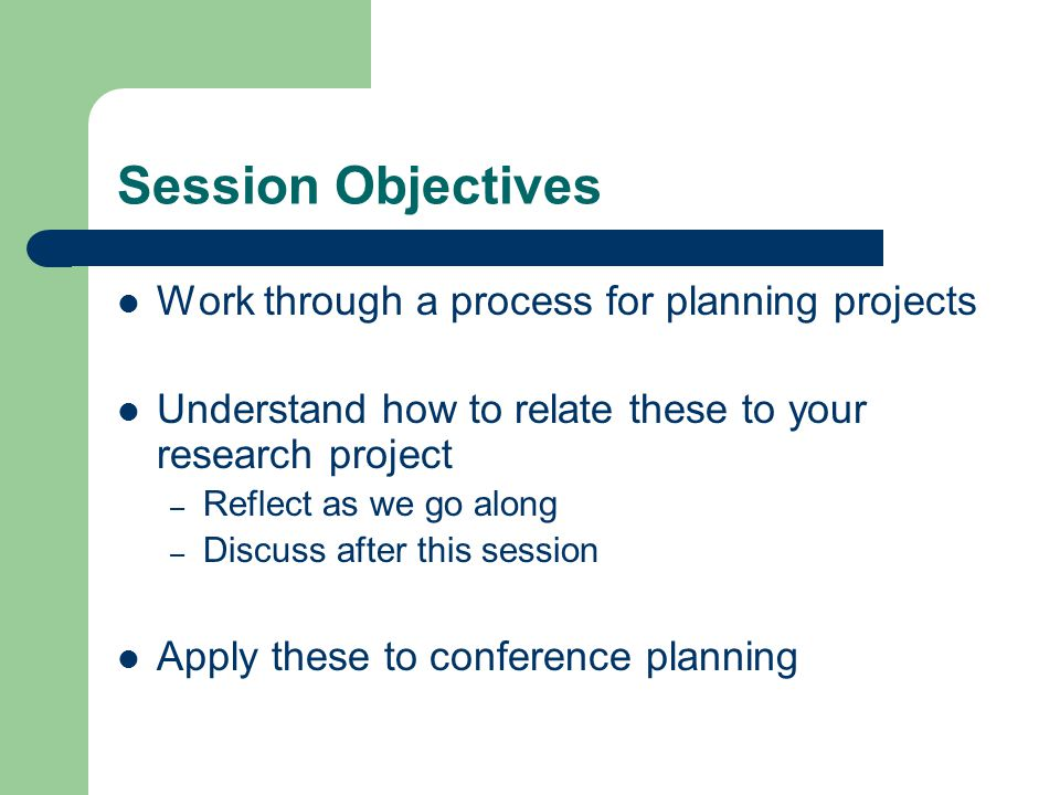 Session Objectives Work through a process for planning projects Understand how to relate these to your research project – Reflect as we go along – Discuss after this session Apply these to conference planning