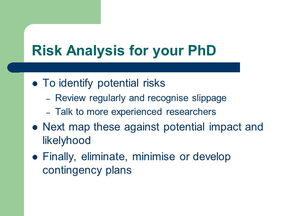 Risk Analysis for your PhD To identify potential risks – Review regularly and recognise slippage – Talk to more experienced researchers Next map these against potential impact and likelyhood Finally, eliminate, minimise or develop contingency plans