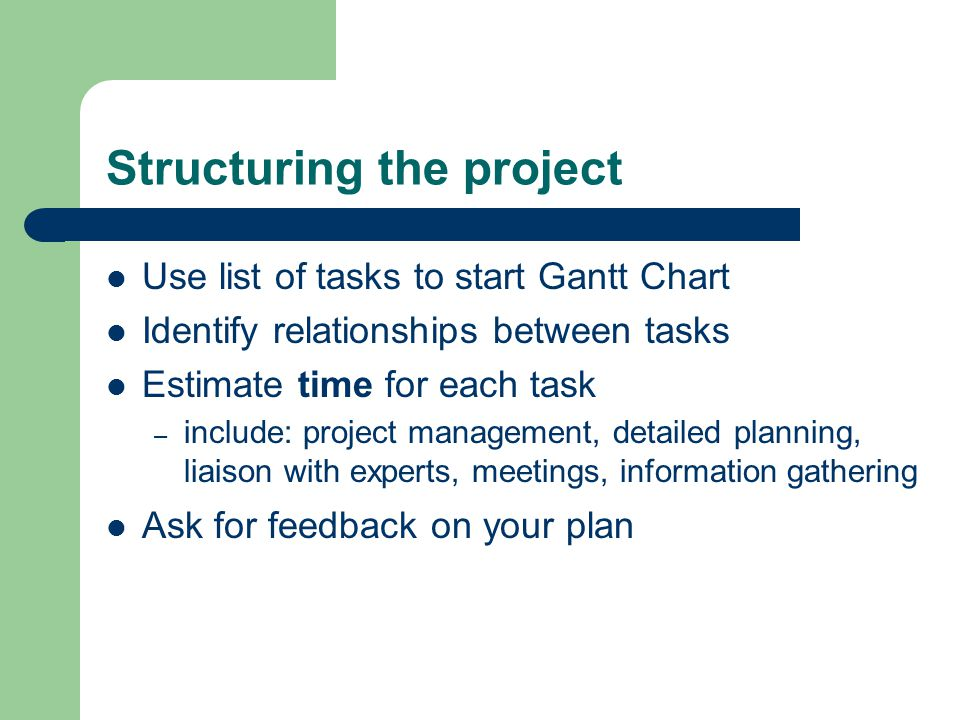 Structuring the project Use list of tasks to start Gantt Chart Identify relationships between tasks Estimate time for each task – include: project management, detailed planning, liaison with experts, meetings, information gathering Ask for feedback on your plan