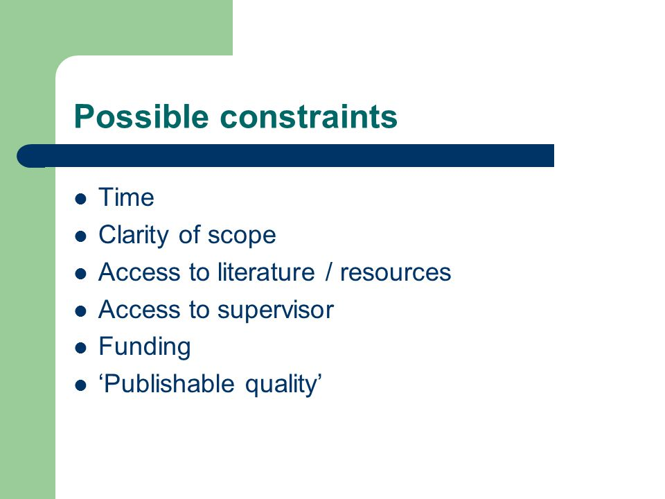 Possible constraints Time Clarity of scope Access to literature / resources Access to supervisor Funding 'Publishable quality'