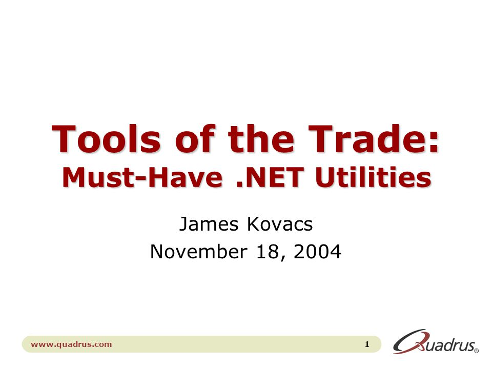 1 www.quadrus.com Tools of the Trade: Must-Have.NET Utilities James Kovacs November 18, 2004