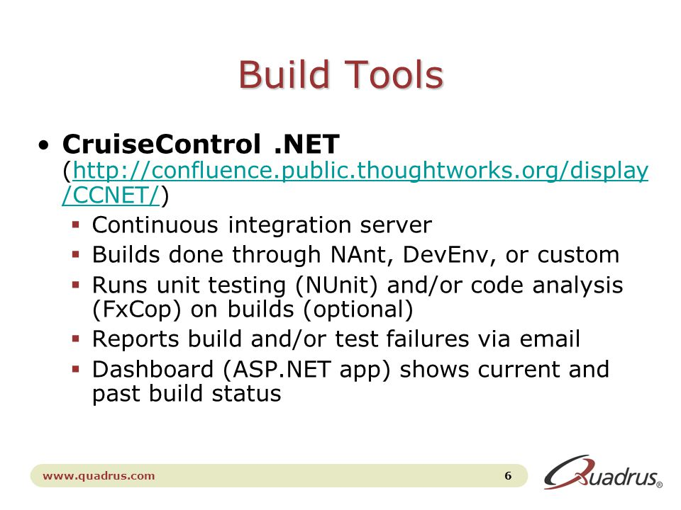 www.quadrus.com 6 Build Tools CruiseControl.NET (http://confluence.public.thoughtworks.org/display /CCNET/)http://confluence.public.thoughtworks.org/display /CCNET/  Continuous integration server  Builds done through NAnt, DevEnv, or custom  Runs unit testing (NUnit) and/or code analysis (FxCop) on builds (optional)  Reports build and/or test failures via email  Dashboard (ASP.NET app) shows current and past build status