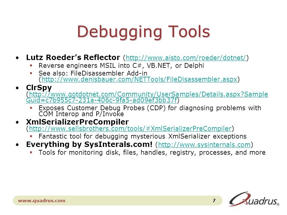 www.quadrus.com 7 Debugging Tools Lutz Roeder's Reflector (http://www.aisto.com/roeder/dotnet/)http://www.aisto.com/roeder/dotnet/  Reverse engineers MSIL into C#, VB.NET, or Delphi  See also: FileDisassembler Add-in (http://www.denisbauer.com/NETTools/FileDisassembler.aspx)http://www.denisbauer.com/NETTools/FileDisassembler.aspx ClrSpy (http://www.gotdotnet.com/Community/UserSamples/Details.aspx Sample Guid=c7b955c7-231a-406c-9fa5-ad09ef3bb37f)http://www.gotdotnet.com/Community/UserSamples/Details.aspx Sample Guid=c7b955c7-231a-406c-9fa5-ad09ef3bb37f  Exposes Customer Debug Probes (CDP) for diagnosing problems with COM Interop and P/Invoke XmlSerializerPreCompiler (http://www.sellsbrothers.com/tools/#XmlSerializerPreCompiler)http://www.sellsbrothers.com/tools/#XmlSerializerPreCompiler  Fantastic tool for debugging mysterious XmlSerializer exceptions Everything by SysInterals.com.