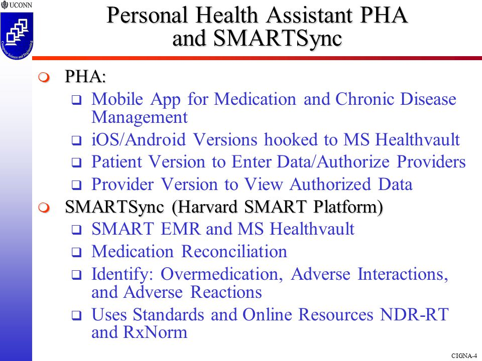 CIGNA-4  PHA:  Mobile App for Medication and Chronic Disease Management  iOS/Android Versions hooked to MS Healthvault  Patient Version to Enter Data/Authorize Providers  Provider Version to View Authorized Data  SMARTSync (Harvard SMART Platform)  SMART EMR and MS Healthvault  Medication Reconciliation  Identify: Overmedication, Adverse Interactions, and Adverse Reactions  Uses Standards and Online Resources NDR-RT and RxNorm Personal Health Assistant PHA and SMARTSync