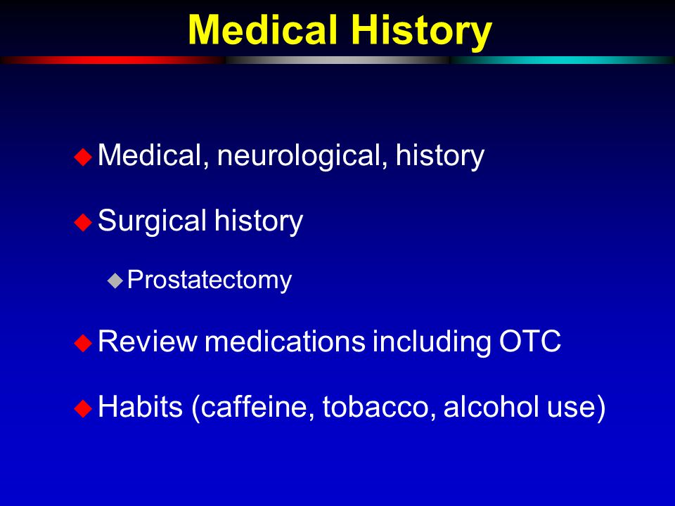 Medical History  Medical, neurological, history  Surgical history  Prostatectomy  Review medications including OTC  Habits (caffeine, tobacco, al