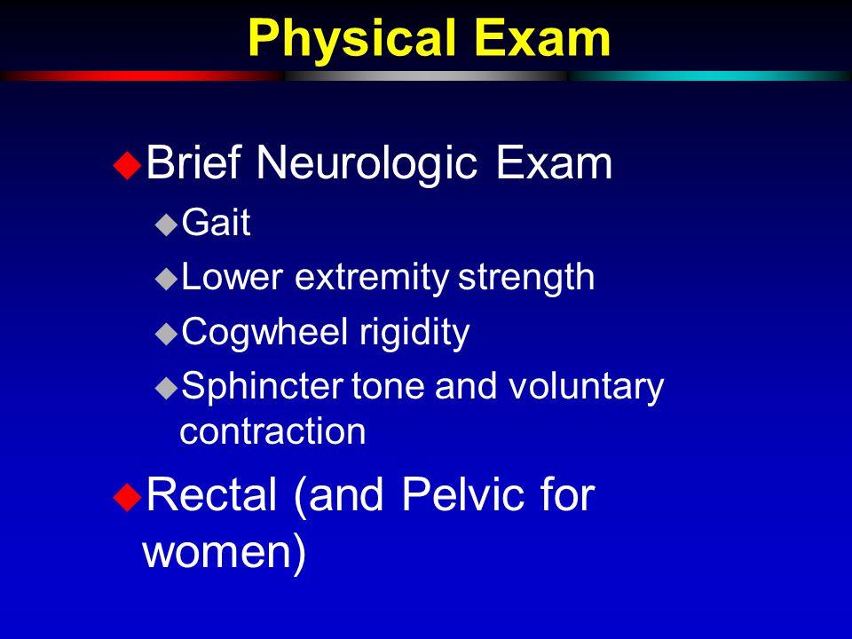 Physical Exam u Brief Neurologic Exam u Gait u Lower extremity strength u Cogwheel rigidity u Sphincter tone and voluntary contraction u Rectal (and Pelvic for women)
