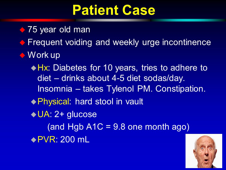 Patient Case u 75 year old man u Frequent voiding and weekly urge incontinence u Work up u Hx: Diabetes for 10 years, tries to adhere to diet – drinks about 4-5 diet sodas/day.