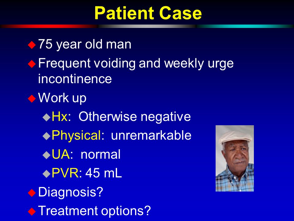 Patient Case u 75 year old man u Frequent voiding and weekly urge incontinence u Work up u Hx: Otherwise negative u Physical: unremarkable u UA: norma