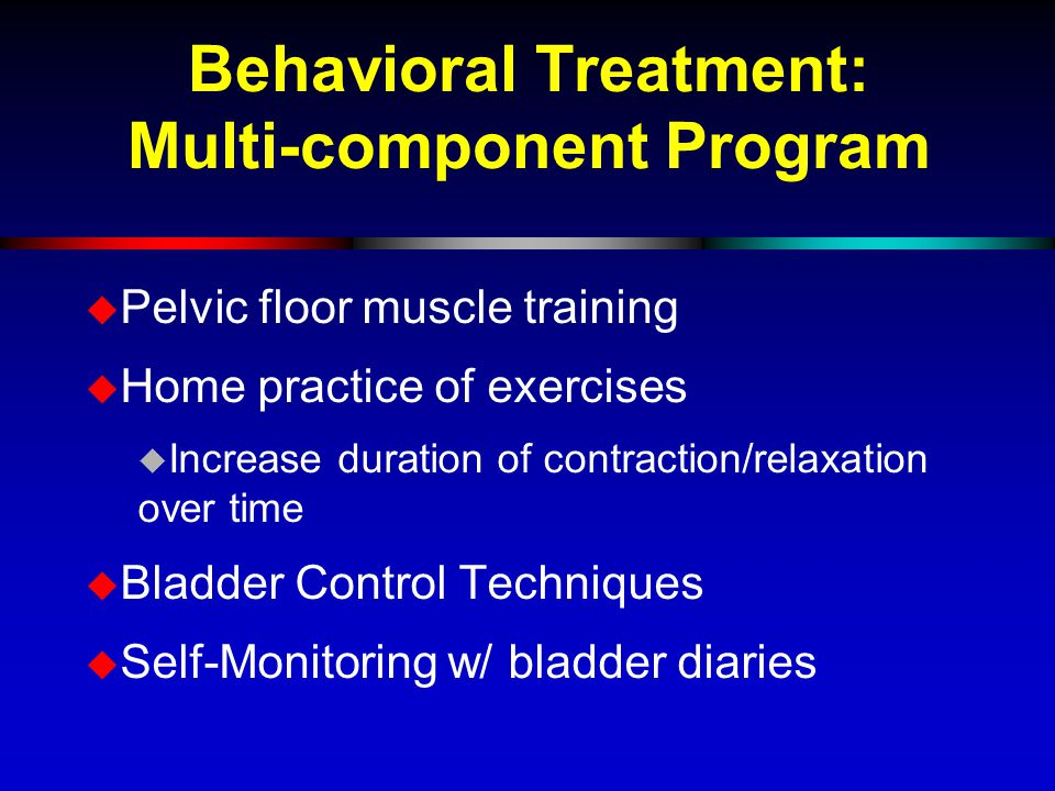Behavioral Treatment: Multi-component Program  Pelvic floor muscle training  Home practice of exercises  Increase duration of contraction/relaxation over time  Bladder Control Techniques  Self-Monitoring w/ bladder diaries