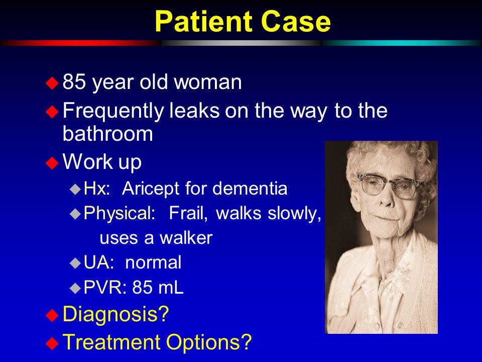 Patient Case u 85 year old woman u Frequently leaks on the way to the bathroom u Work up u Hx: Aricept for dementia u Physical: Frail, walks slowly, uses a walker u UA: normal u PVR: 85 mL u Diagnosis.