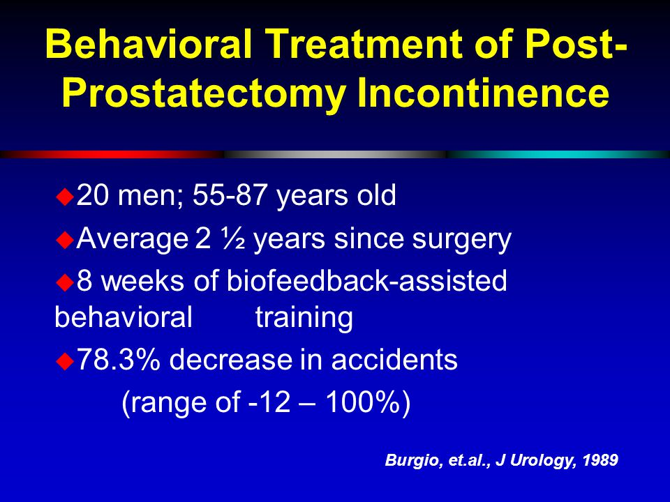 Behavioral Treatment of Post- Prostatectomy Incontinence  20 men; 55-87 years old  Average 2 ½ years since surgery  8 weeks of biofeedback-assisted behavioral training  78.3% decrease in accidents (range of -12 – 100%) Burgio, et.al., J Urology, 1989