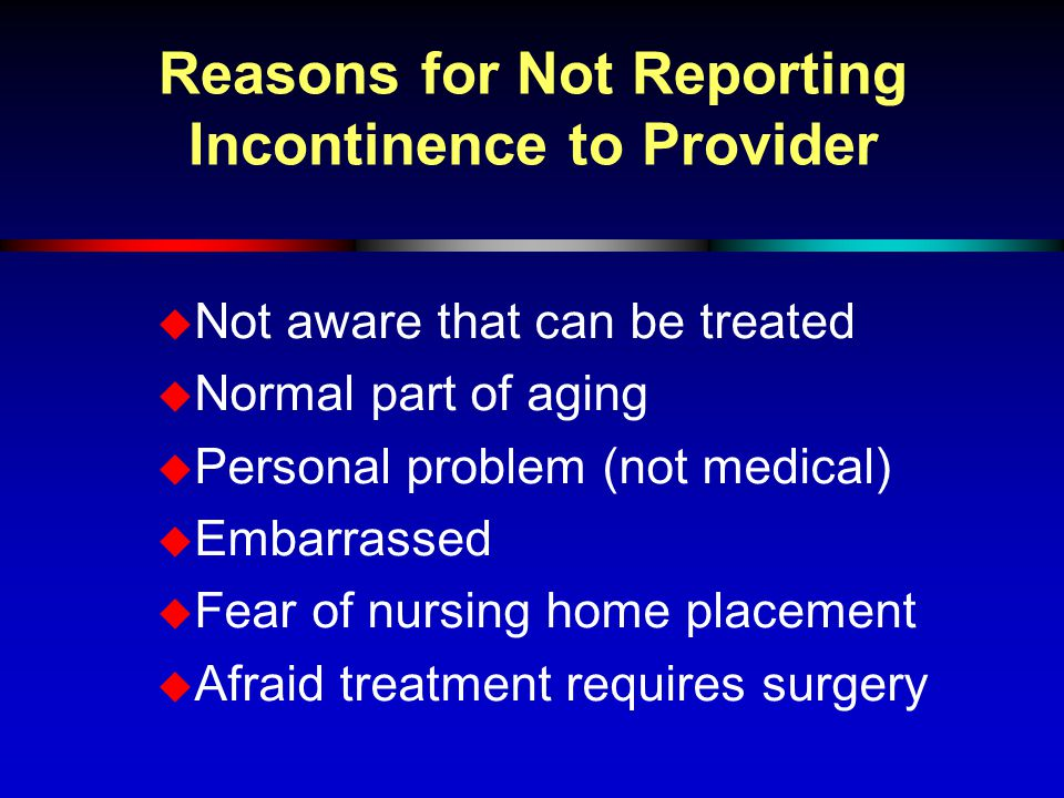 Reasons for Not Reporting Incontinence to Provider  Not aware that can be treated  Normal part of aging  Personal problem (not medical)  Embarrass