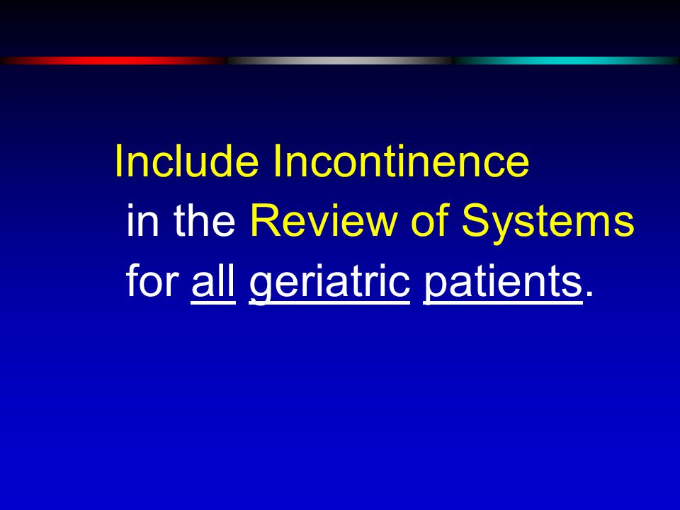 Include Incontinence in the Review of Systems for all geriatric patients.