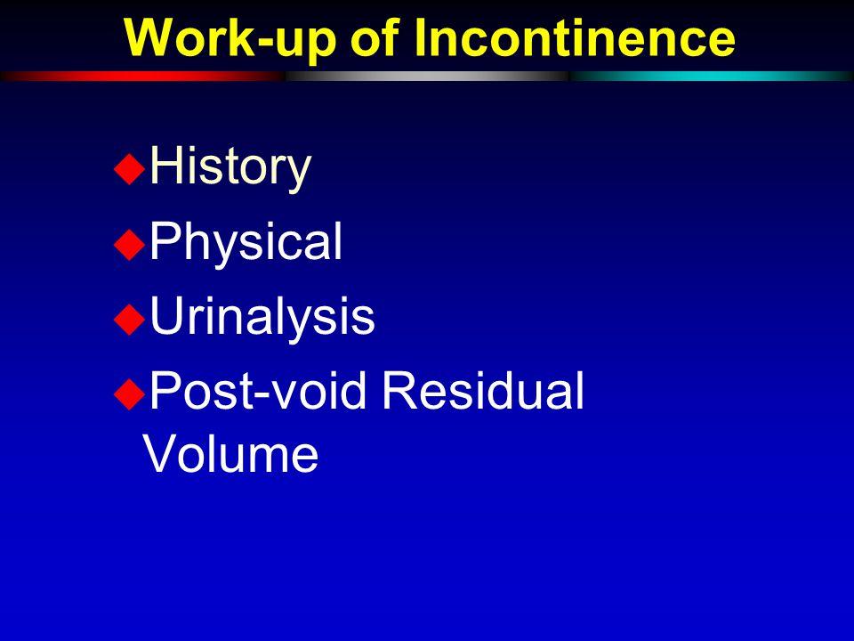 Work-up of Incontinence u History u Physical u Urinalysis u Post-void Residual Volume