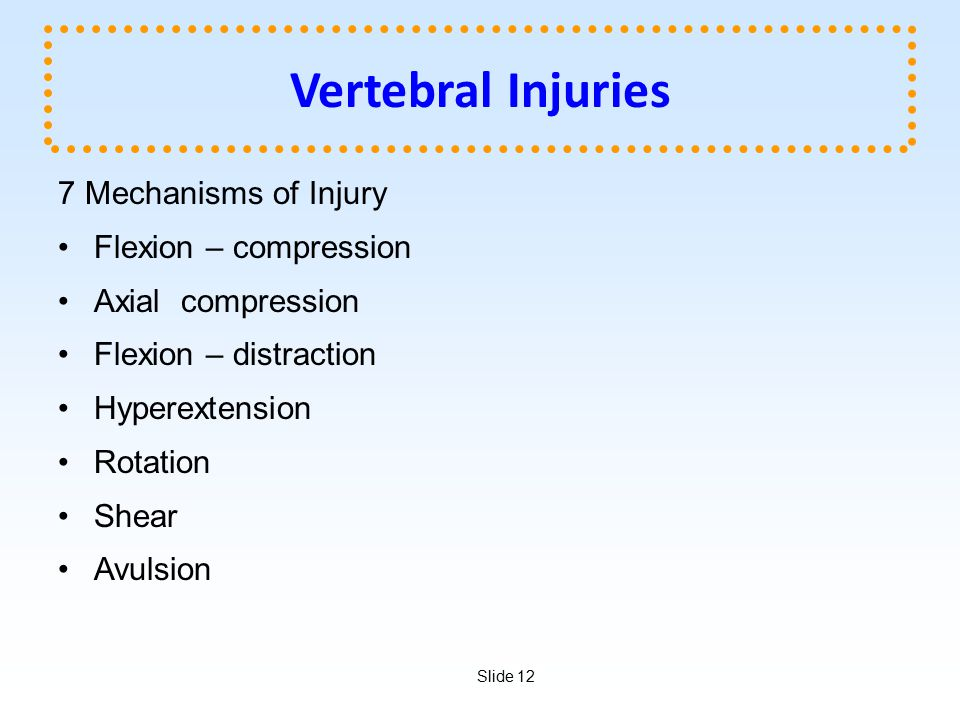 Slide 12 Vertebral Injuries 7 Mechanisms of Injury Flexion – compression Axial compression Flexion – distraction Hyperextension Rotation Shear Avulsio