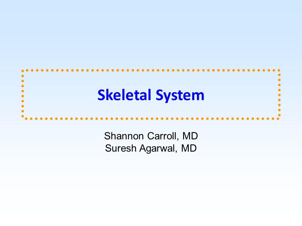 Skeletal System Shannon Carroll, MD Suresh Agarwal, MD