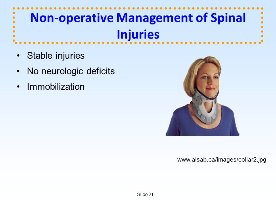 Slide 21 Non-operative Management of Spinal Injuries Stable injuries No neurologic deficits Immobilization www.alsab.ca/images/collar2.jpg