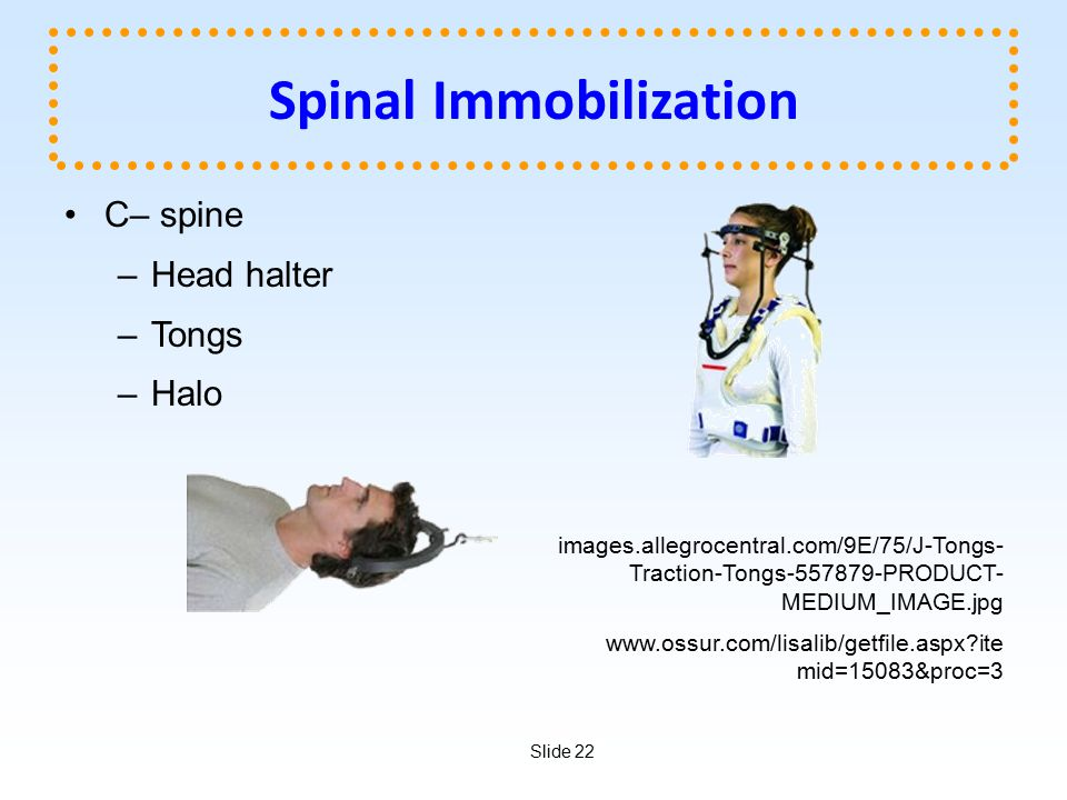 Slide 22 Spinal Immobilization C– spine –Head halter –Tongs –Halo images.allegrocentral.com/9E/75/J-Tongs- Traction-Tongs-557879-PRODUCT- MEDIUM_IMAGE