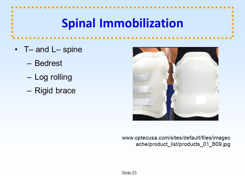 Slide 23 Spinal Immobilization T– and L– spine –Bedrest –Log rolling –Rigid brace www.optecusa.com/sites/default/files/imagec ache/product_list/products_01_B09.jpg