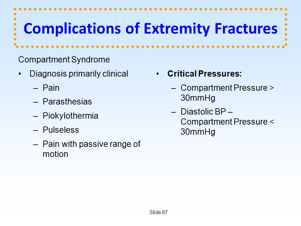 Slide 87 Complications of Extremity Fractures Compartment Syndrome Diagnosis primarily clinical –Pain –Parasthesias –Piokylothermia –Pulseless –Pain w