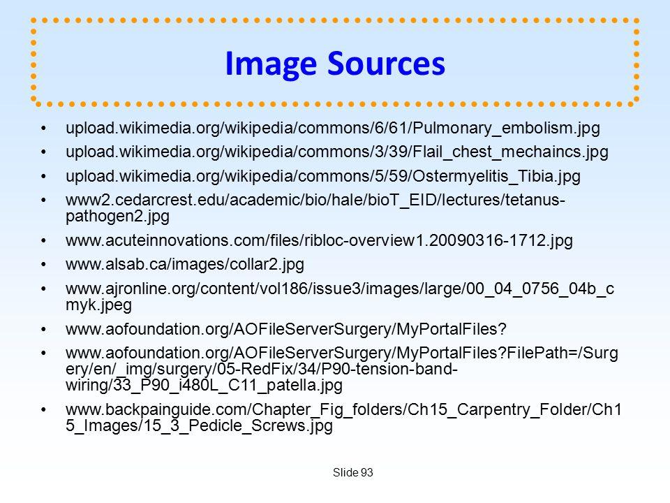Slide 93 Image Sources upload.wikimedia.org/wikipedia/commons/6/61/Pulmonary_embolism.jpg upload.wikimedia.org/wikipedia/commons/3/39/Flail_chest_mechaincs.jpg upload.wikimedia.org/wikipedia/commons/5/59/Ostermyelitis_Tibia.jpg www2.cedarcrest.edu/academic/bio/hale/bioT_EID/lectures/tetanus- pathogen2.jpg www.acuteinnovations.com/files/ribloc-overview1.20090316-1712.jpg www.alsab.ca/images/collar2.jpg www.ajronline.org/content/vol186/issue3/images/large/00_04_0756_04b_c myk.jpeg www.aofoundation.org/AOFileServerSurgery/MyPortalFiles.