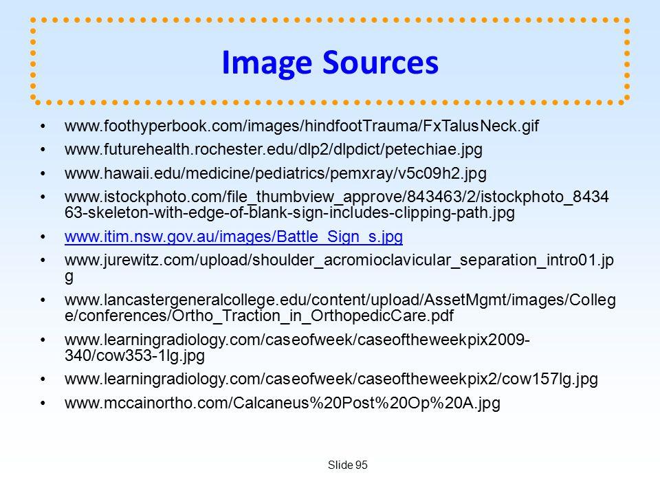 Slide 95 Image Sources www.foothyperbook.com/images/hindfootTrauma/FxTalusNeck.gif www.futurehealth.rochester.edu/dlp2/dlpdict/petechiae.jpg www.hawaii.edu/medicine/pediatrics/pemxray/v5c09h2.jpg www.istockphoto.com/file_thumbview_approve/843463/2/istockphoto_8434 63-skeleton-with-edge-of-blank-sign-includes-clipping-path.jpg www.itim.nsw.gov.au/images/Battle_Sign_s.jpg www.jurewitz.com/upload/shoulder_acromioclavicular_separation_intro01.jp g www.lancastergeneralcollege.edu/content/upload/AssetMgmt/images/Colleg e/conferences/Ortho_Traction_in_OrthopedicCare.pdf www.learningradiology.com/caseofweek/caseoftheweekpix2009- 340/cow353-1lg.jpg www.learningradiology.com/caseofweek/caseoftheweekpix2/cow157lg.jpg www.mccainortho.com/Calcaneus%20Post%20Op%20A.jpg