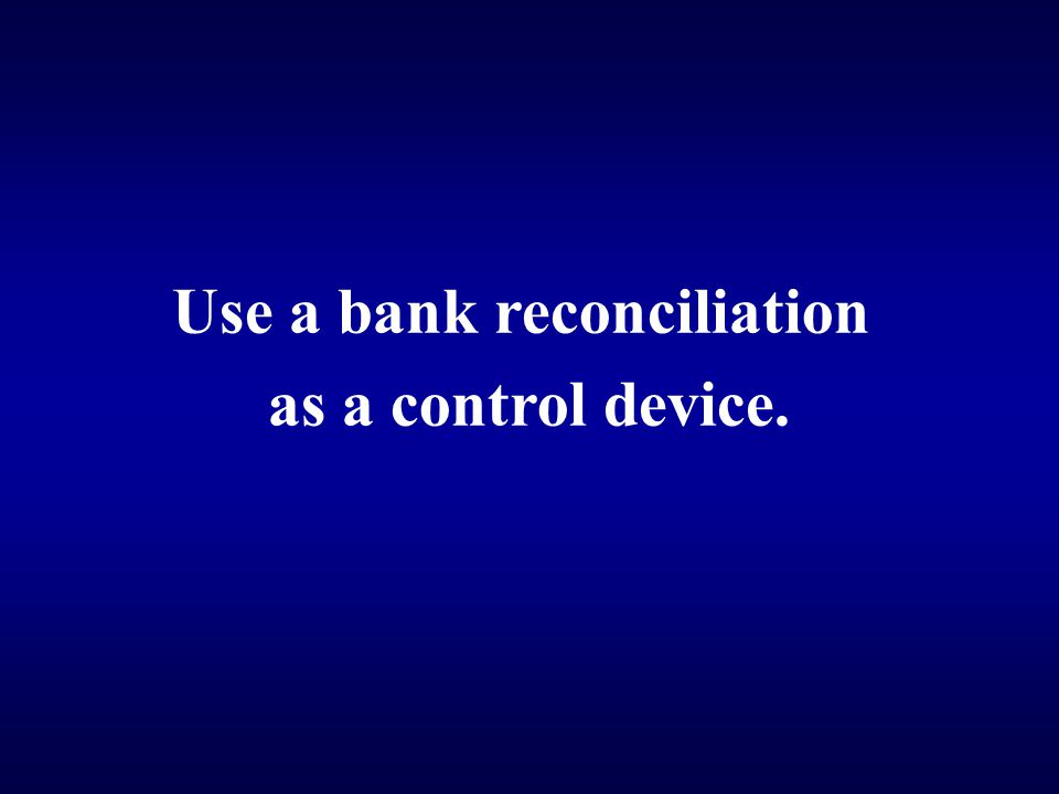 Use a bank reconciliation as a control device.